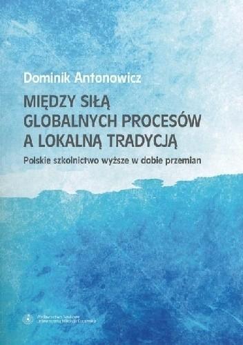 Okładka książki Między siłą globalnych procesów a lokalną tradycją. Polskie szkolnictwo wyższe w dobie przemian Dominik Antonowicz