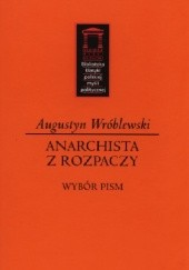 Okładka książki Anarchista z rozpaczy. Wybór pism Augustyn Wróblewski