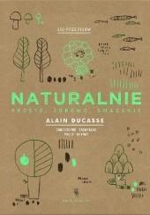 Okładka książki Naturalnie. Prosto, zdrowo, smacznie Alain Ducasse,Christophe Saintagne,Paule Neyrat