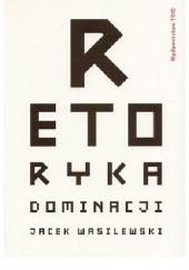 Okładka książki Retoryka dominacji. Jacek Wasilewski