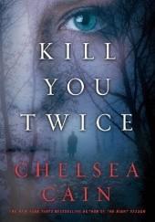 Okładka książki Kill You Twice Chelsea Cain
