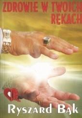 Okładka książki Zdrowie w twoich rękach. Jak pomóc sobie samemu? Ryszard Bąk