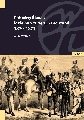 Okładka książki Pobożny Ślązak idzie na wojnę z Francuzami 1870-1871 Jerzy Myszor