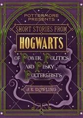 Okładka książki Short Stories from Hogwarts of Power, Politics and Pesky Poltergeists J.K. Rowling