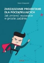 Okładka książki Zarządzanie projektami dla początkujących. Jak zmienić wyzwanie w proste zadanie. Marcin Żmigrodzki