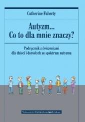 Okładka książki Autyzm... Co to dla mnie znaczy? Podręcznik z ćwiczeniami dla dzieci i dorosłych ze spektrum autyzmu Catherine Faherty
