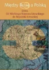 Okładka książki Między Rusią a Polską. Litwa. Od Wielkiego Księstwa Litewskiego do Republiki Litewskiej Jerzy Grzybowski,Joanna Kozłowska