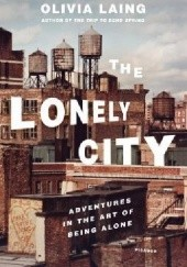 Okładka książki The Lonely City: Adventures in the Art of Being Alone Olivia Laing