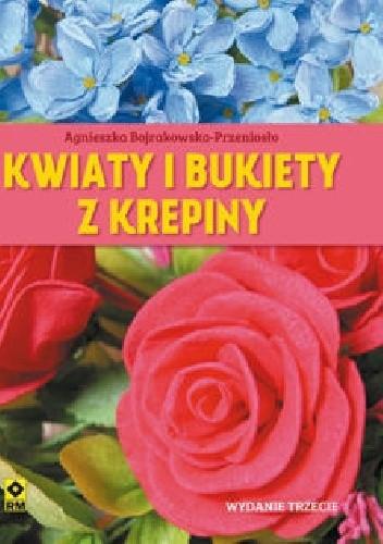 Okładka książki Kwiaty i bukiety z krepiny Agnieszka Bojrakowska-Przeniosło