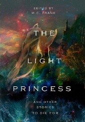 Okładka książki The Light Princess and Other Stories To Die For Lucy Maud Montgomery, Oscar Wilde, Edgar Allan Poe, Mary Shelley, F. Scott Fitzgerald, George MacDonald, Alfred Tennyson, M. C. Frank