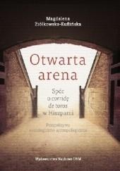 Okładka książki Otwarta arena. Spór o corridę de toros w Hiszpanii Magdalena Ziółkowska-Kuflińska