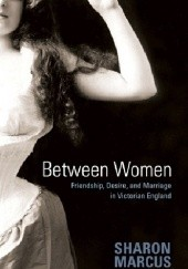 Okładka książki Between Women: Friendship, Desire, and Marriage in Victorian England Sharon Marcus