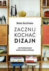 Okładka książki Zacznij kochać dizajn. Jak kolekcjonować polską sztukę użytkową Beata Bochińska