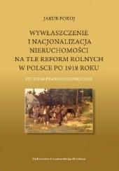 Okładka książki Wywłaszczenie i nacjonalizacja nieruchomości na tle reform rolnych w Polsce po 1918 roku Jakub Pokoj