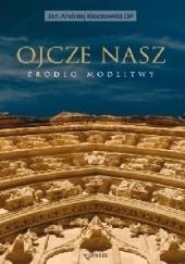 Okładka książki Ojcze nasz. Źródło modlitwy Jan Andrzej Kłoczowski OP
