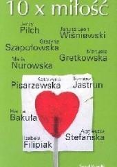 Okładka książki 10 x miłość Agnieszka Stefańska,Maria Nurowska,Jerzy Pilch,Janusz Leon Wiśniewski,Manuela Gretkowska,Katarzyna Pisarzewska,Izabela Morska,Grażyna Szapołowska,Tomasz Jastrun,Hanna Bakuła