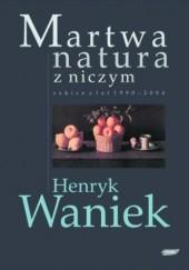 Okładka książki Martwa natura z niczym. Szkice z lat 1990-2004 Henryk Waniek