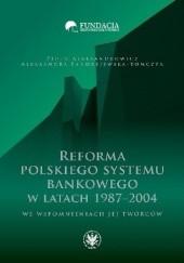 Okładka książki Reforma polskiego systemu bankowego w latach 1987-2004 we wspomnieniach jej twórców Piotr Aleksandrowicz,Aleksandra Fandrejewska-Tomczyk