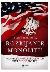 Okładka książki Rozbijanie monolitu. Polityka Stanów Zjednoczonych wobec Polski 1945-1988 Jakub Tyszkiewicz