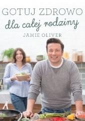 Okładka książki Gotuj zdrowo dla całej rodziny Jamie Oliver