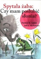 Okładka książki Spytała żaba: Czy mam poślubić słonia? Patrick Addai