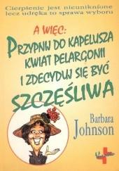 Okładka książki Przypnij do kapelusza kwiat pelargonii i zdecyduj się być szczęśliwa Barbara Johnson