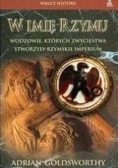 Okładka książki W imię Rzymu. Wodzowie, których zwycięstwa stworzyły rzymskie imperium Adrian Goldsworthy