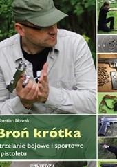 Okładka książki Broń krótka. Strzelanie bojowe i sportowe z pistoletu Sebastian Nowak
