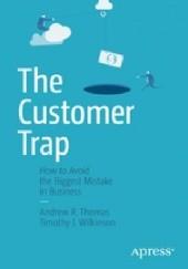 Okładka książki The Customer Trap. How to Avoid the Biggest Mistake in Business Andrew R. Thomas,Timothy J. Wilkinson