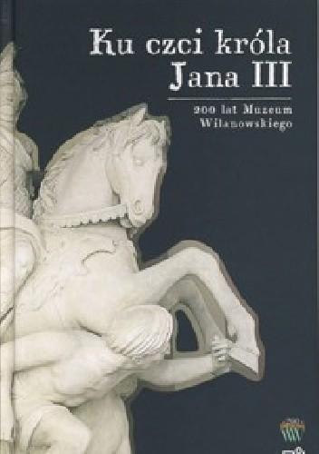 Okładka książki Ku czci króla Jana III. Bohaterowie i pamiątki Marta Gołąbek