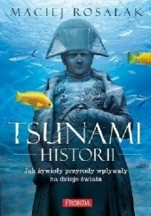Okładka książki Tsunami historii. Jak żywioły przyrody wpływały na dzieje świata Maciej Rosalak