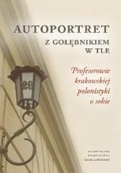Okładka książki Autoportret z Gołębnikiem w tle. Profesorowie krakowskiej polonistyki o sobie Marzena Florkowska