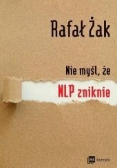 Okładka książki Nie myśl, że NLP zniknie Rafał Żak