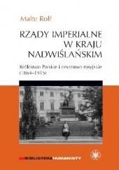 Okładka książki Rządy imperialne w Kraju Nadwiślańskim. Królestwo Polskie i cesarstwo rosyjskie 1864–1915 Rolf Malte