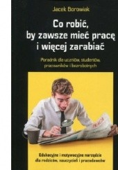 Okładka książki Co robić, by zawsze mieć pracę i więcej zarabiać Jacek Borowiak