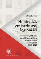Okładka książki Honwedzi, emisariusze, legioniści. Słownik biograficzny polskich uczestników Wiosny Ludów na Węgrzech 1848–1849 István Kovács