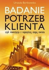 Okładka książki Badanie potrzeb klienta, czyli inwestycja z najwyższą stopą zwrotu Urszula Bartkowska