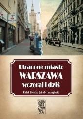 Okładka książki Utracone miasto. Warszawa wczoraj i dziś. Rafał Bielski,Jakub Jastrzębski