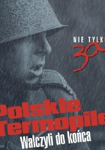 Okładka książki Polskie Termopile. Walczyli do końca Witold Pasek,Tomasz Stańczyk