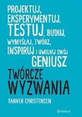Okładka książki Twórcze wyzwania : projektuj, eksperymentuj, testuj, buduj, wymyślaj, twórz, inspiruj i uwolnij swój geniusz Tanner Christiansen