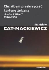 """Okładka książki Chciałbym przekrzyczeć kurtynę żelazną. """"Lwów i Wilno"""" 1946-1950 Stanisław Mackiewicz"""