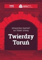 Okładka książki Społeczny raport na temat stanu Twierdzy Toruń praca zbiorowa
