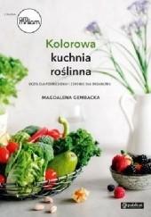 Okładka książki Kolorowa kuchnia roślinna. Uczta dla podniebienia i zdrowie dla organizmu Magdalena Gembacka