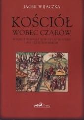 Okładka książki Kościół wobec czarów w Rzeczypospolitej w XVI-XVIII wieku (na tle europejskim) Jacek Wijaczka