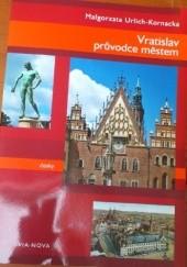 Okładka książki Vratislav: průvodce městem Małgorzata Urlich-Kornacka