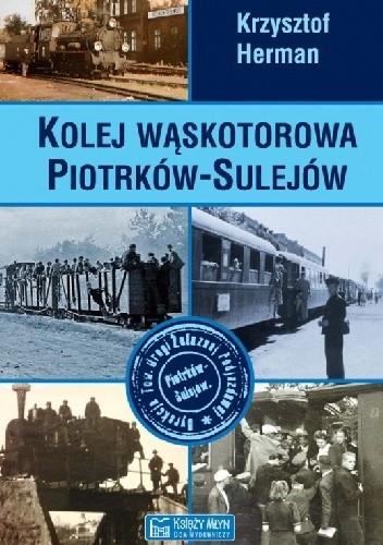 Okładka książki Kolej wąskotorowa Piotrków-Sulejów Krzysztof Marek Herman