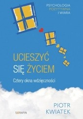 Okładka książki Ucieszyć się życiem. Cztery okna wdzięczności Piotr Kwiatek