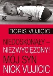 Okładka książki Niedoskonały – niezwyciężony! Mój syn Nick Vujicic Boris Vujicic