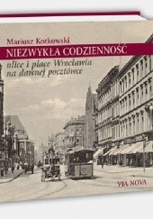 Okładka książki Niezwykła codzienność. Ulice i place Wrocławia na dawnej pocztówce. Mariusz Kotkowski