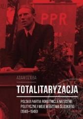 Okładka książki Totalitaryzacja - Polska Partia Robotnicza na scenie politycznej województwa śląskiego (1945–1948) .